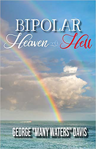 "Bipolar, Heaven and Hell by George ""Many Waters"" Davis – the Symptoms and Struggles of Having Bipolar Disorder and Praying to be a Teachable Spirit"