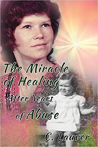 The Miracle of Healing after Years of Abuse by Charlotte Lauver - a Journey of Hope and Love overcoming Despair and Adversity