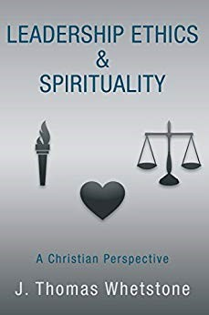 Leadership Ethics & Spirituality: A Christian Perspective by J. Thomas Whetstone