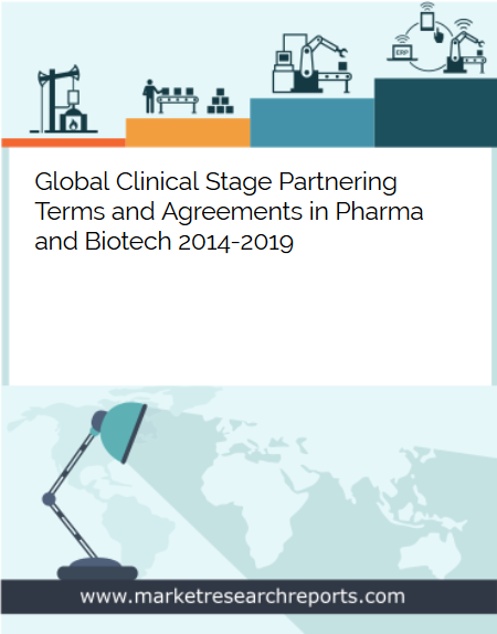 Global Clinical Stage Partnering Terms and Agreements in Pharma and Biotech 2014 - 2019 Market Research Report