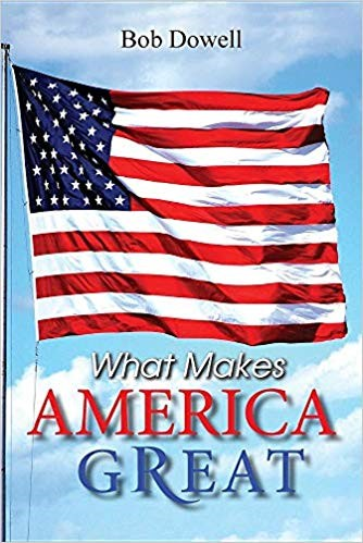 What Makes America Great by Bob Dowell - a Historical Narrative Validating America's Exceptionalism