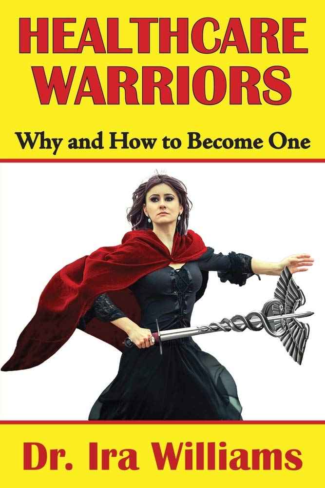 Healthcare Warriors: Why and How to Become One by Dr. Ira Williams Now on Amazon