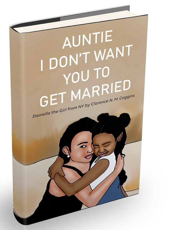 Clarence Coggins Releases his Thrilling Illustrated Children's Book; Auntie I Don't Want You To Get Married: Danielle The Girl From NY.