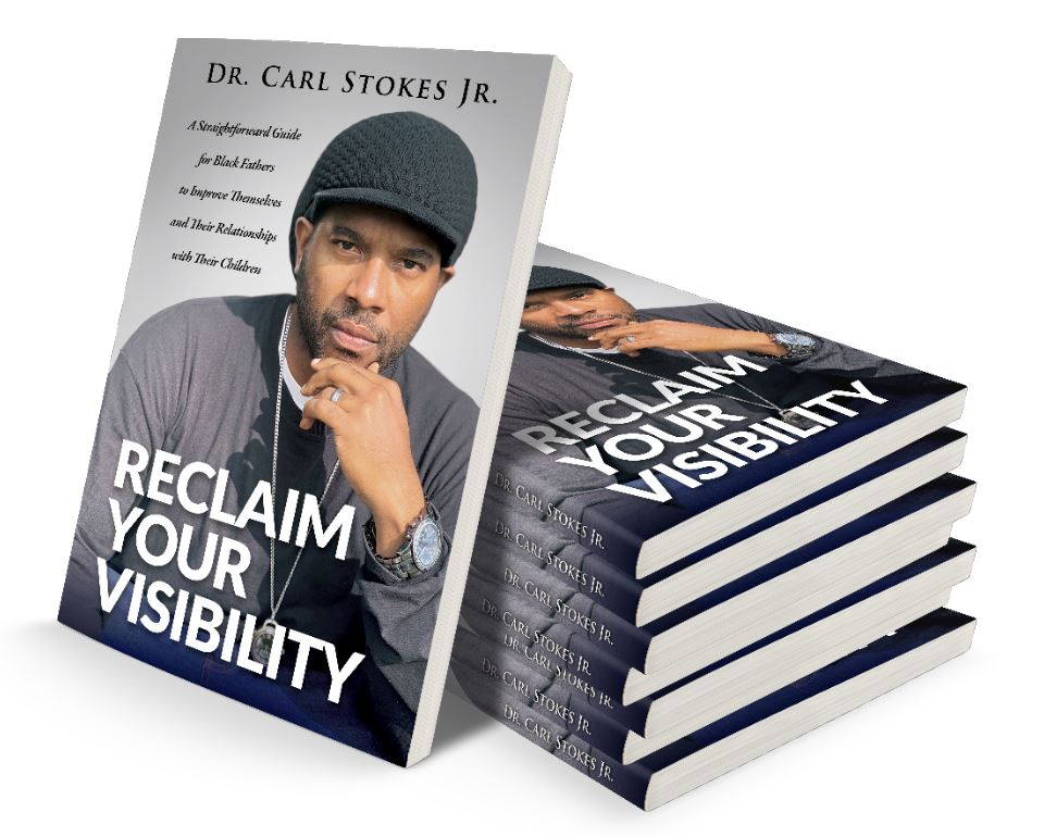 "Author Dr. Carl Stokes Jr. Releases ""Reclaim Your Visibility,"" a Book for Black Fathers Who Want to Improve Their Relationships with Their Children"