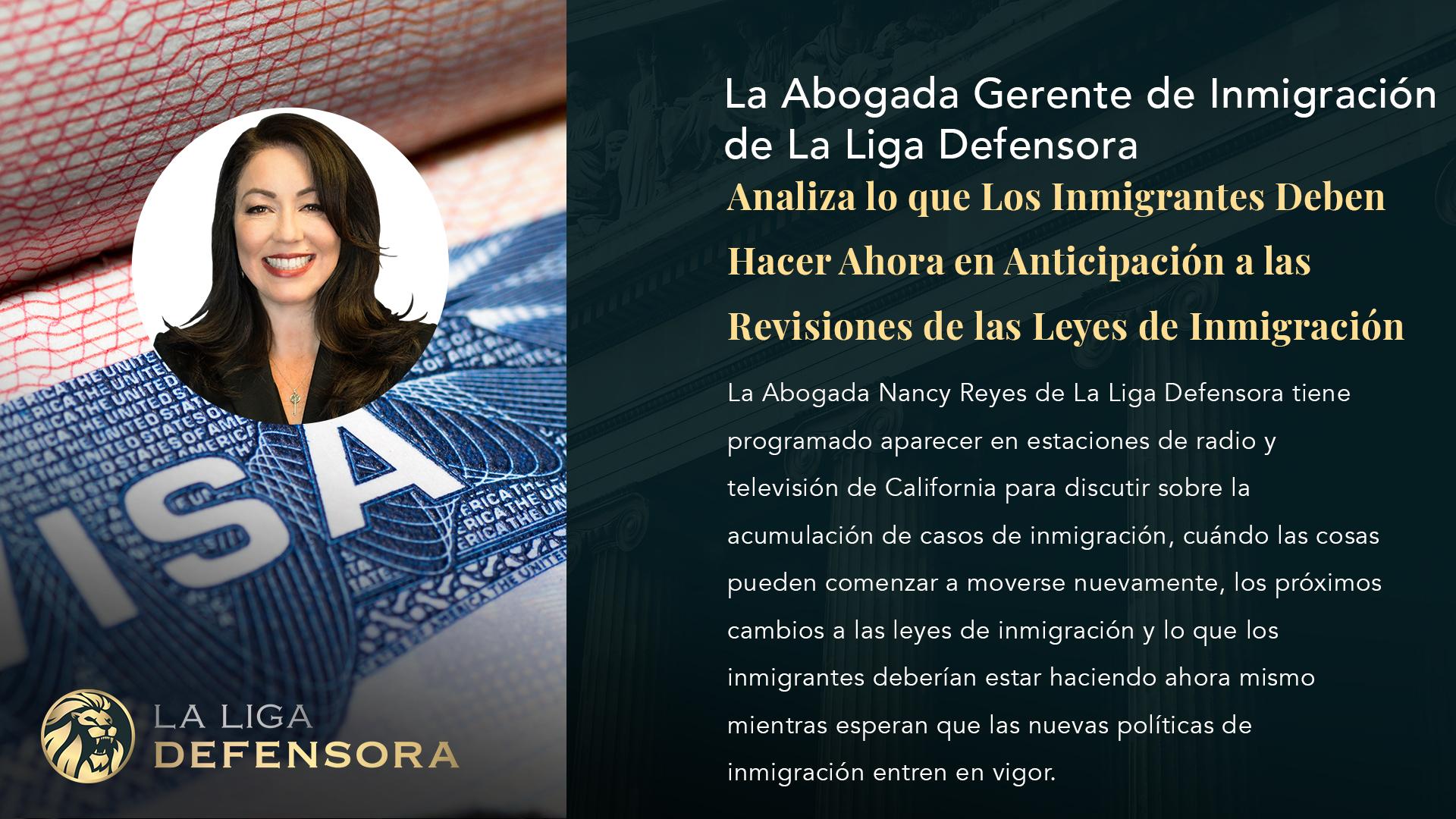 La Abogada Administradora de Inmigración de La Liga Defensora, Nancy Reyes, Analiza lo que Los Inmigrantes Deben Hacer Ahora en Anticipación a las Revisiones de las Leyes de Inmigración.