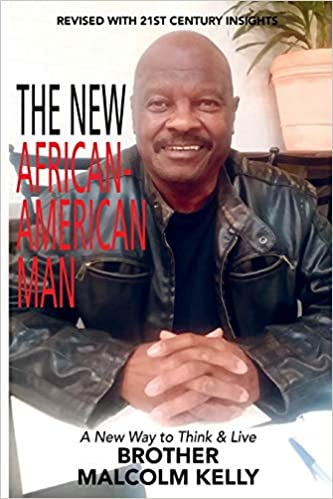 Brother Malcolm Kelly's New Book the New African-American Man Offers A Positive Solution to Dealing with Racism