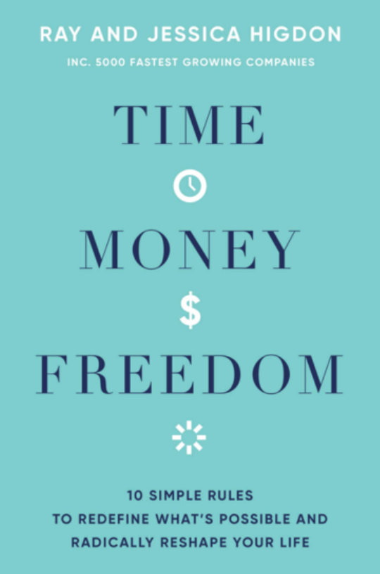 Time, Money, Freedom: 10 Simple Rules to Redefine What's Possible and Radically Reshape Your Life - By Ray and Jessica Higdon