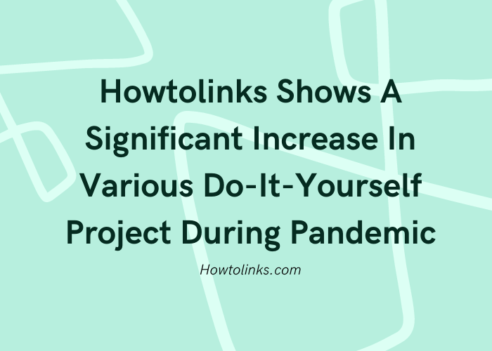 Howtolinks Shows A Significant Increase In Various Do-It-Yourself Project During Pandemic