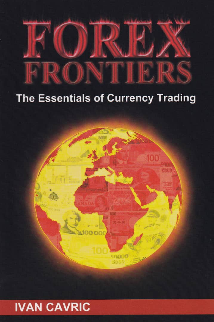 Forex Frontiers: The Essentials Of Currency Trading by Ivan Cavric