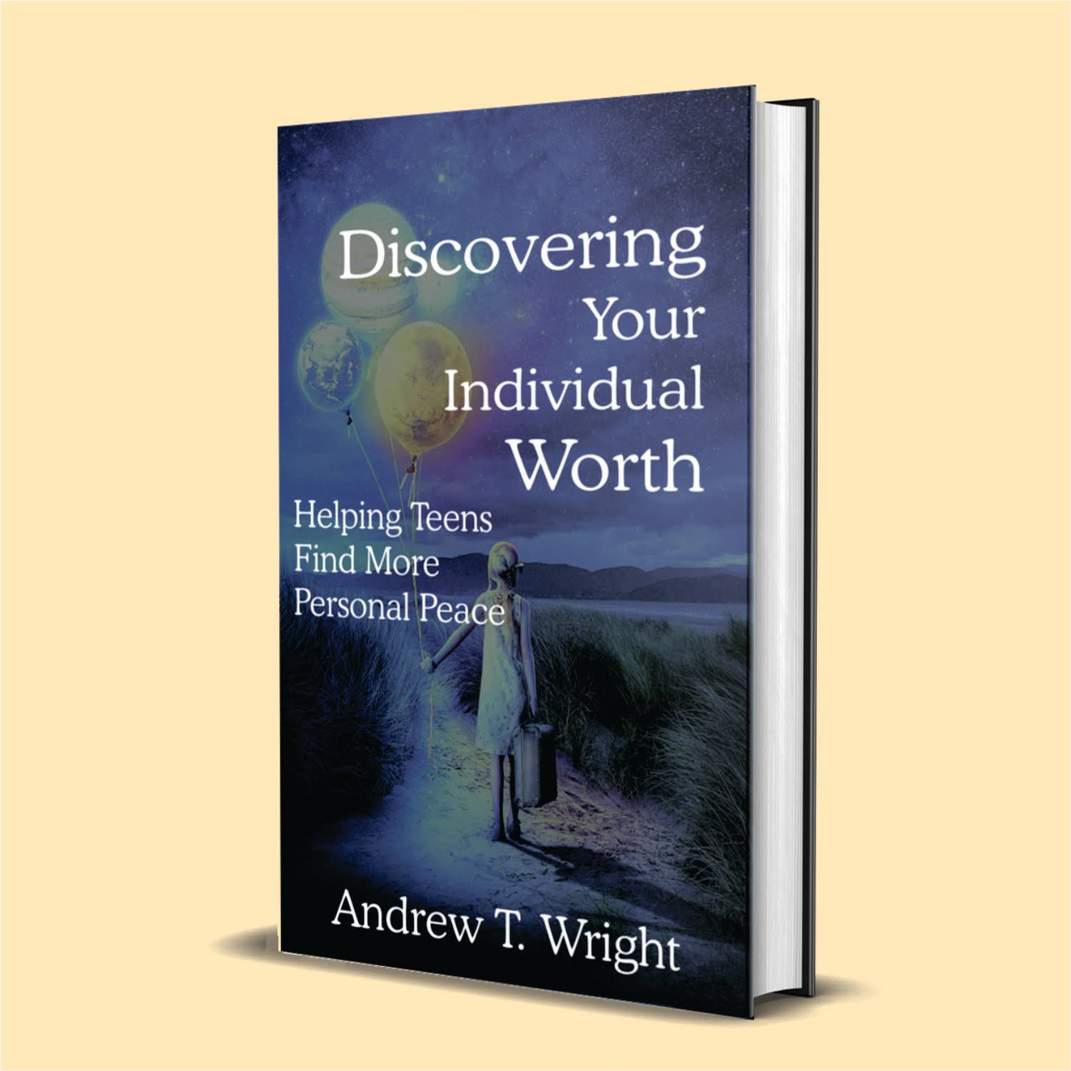 Discovering Your Individual Worth: Helping Teens Find More Personal Peace. By Andrew T. Wright