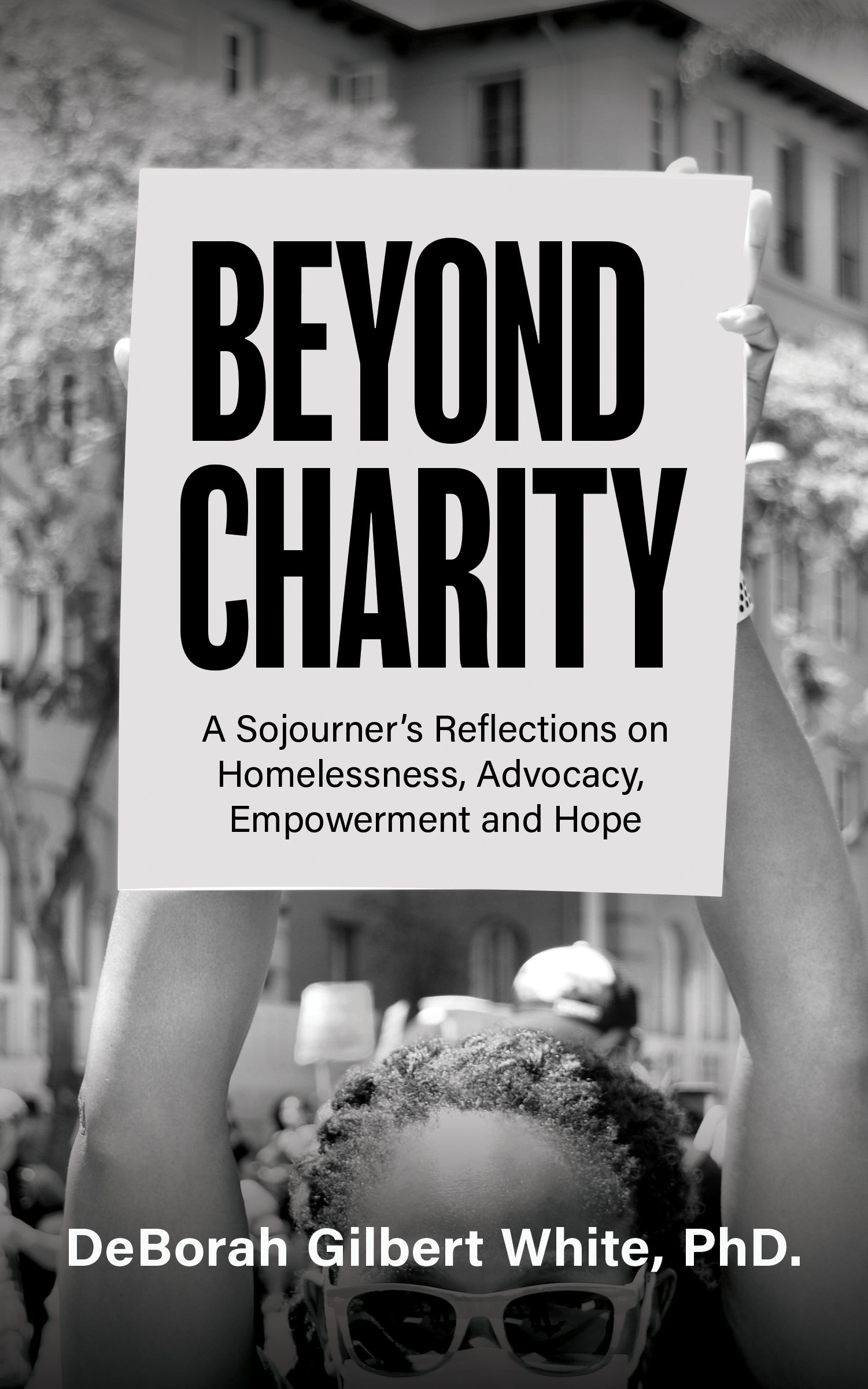 Beyond Charity: A Sojourner's Reflections on Homelessness, Advocacy, Empowerment and Hope, By DeBorah Gilbert White PhD.
